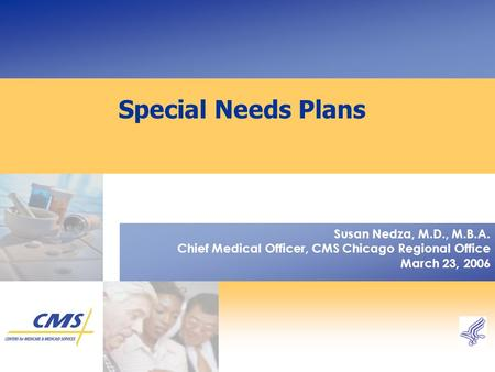 Special Needs Plans Susan Nedza, M.D., M.B.A. Chief Medical Officer, CMS Chicago Regional Office March 23, 2006.