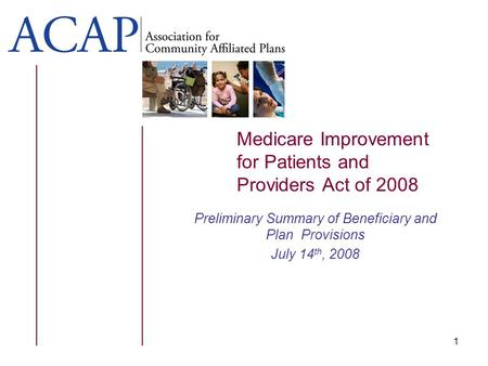 Medicare Improvement for Patients and Providers Act of 2008 Preliminary Summary of Beneficiary and Plan Provisions July 14 th, 2008 1.