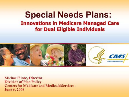 Michael Fiore, Director Division of Plan Policy Centers for Medicare and Medicaid Services June 6, 2006 Innovations in Medicare Managed Care for Dual Eligible.