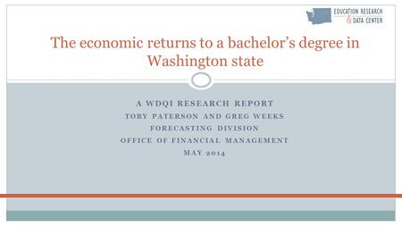 A WDQI RESEARCH REPORT TOBY PATERSON AND GREG WEEKS FORECASTING DIVISION OFFICE OF FINANCIAL MANAGEMENT MAY 2014 The economic returns to a bachelor's degree.