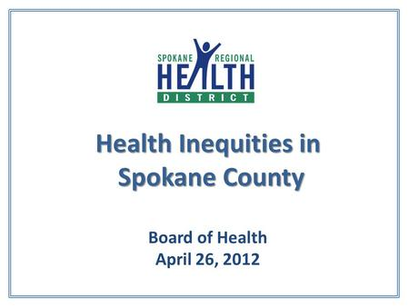Health Inequities in Spokane County Health Inequities in Spokane County Board of Health April 26, 2012.