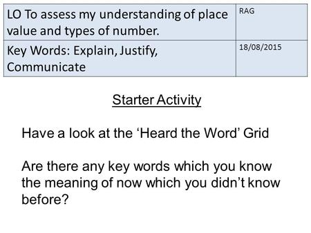 LO To assess my understanding of place value and types of number. RAG Key Words: Explain, Justify, Communicate 18/08/2015 Starter Activity Have a look.