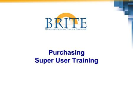 Purchasing Super User Training. 2 BRITE Purchasing Super User  Have fun and enjoy the opportunities we have to contribute to SBBC's future success! 