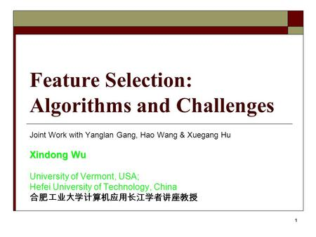 1 Feature Selection: Algorithms and Challenges Joint Work with Yanglan Gang, Hao Wang & Xuegang Hu Xindong Wu University of Vermont, USA; Hefei University.