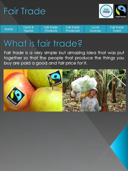 Home Facts & Figures Fair Trade Products Fair Trade Producers Local Sources Fair Trade Event Fair trade is a very simple but amazing idea that was put.