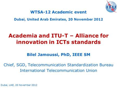 Dubai, UAE, 20 November 2012 Academia and ITU-T – Alliance for innovation in ICTs standards Bilel Jamoussi, PhD, IEEE SM Chief, SGD, Telecommunication.
