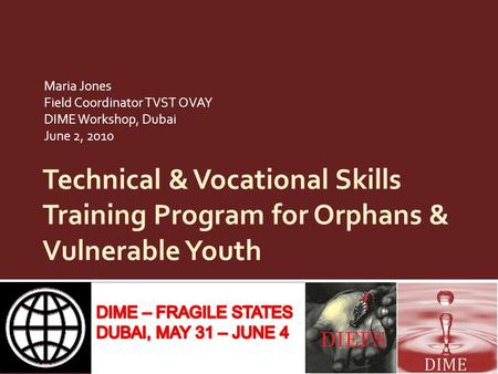 Technical & Vocational Skills Training Program for Orphans & Vulnerable Youth Maria Jones Field Coordinator TVST OVAY DIME Workshop, Dubai June 2, 2010.