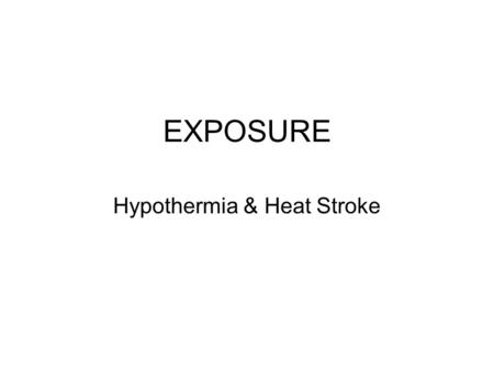 EXPOSURE Hypothermia & Heat Stroke. Exposure Prolonged exposure to heat or cold can cause the body to shut down Normal body temperature is 98.6f (37c)