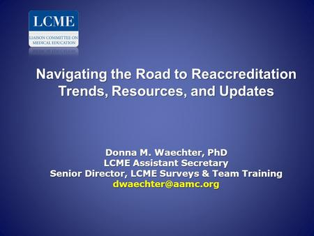 Navigating the Road to Reaccreditation Trends, Resources, and Updates Donna M. Waechter, PhD LCME Assistant Secretary Senior Director, LCME Surveys.