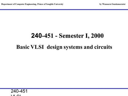 240-451 VLSI lecture, 2000 240-451 - Semester I, 2000 Basic VLSI design systems and circuits Department of Computer Engineering, Prince of Songkla University.