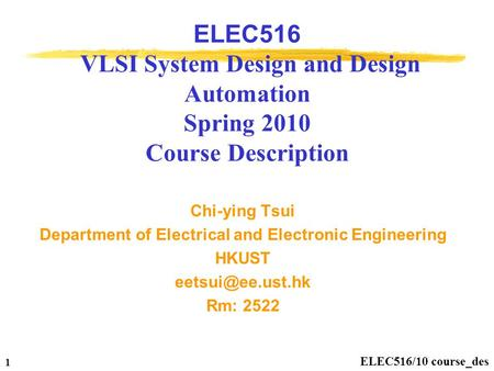 ELEC516/10 course_des 1 ELEC516 VLSI System Design and Design Automation Spring 2010 Course Description Chi-ying Tsui Department of Electrical and Electronic.