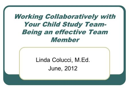Working Collaboratively with Your Child Study Team- Being an effective Team Member Linda Colucci, M.Ed. June, 2012.