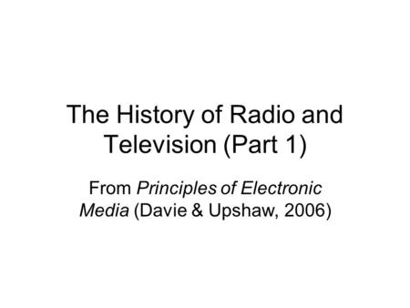The History of Radio and Television (Part 1) From Principles of Electronic Media (Davie & Upshaw, 2006)