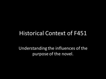 Historical Context of F451 Understanding the influences of the purpose of the novel.
