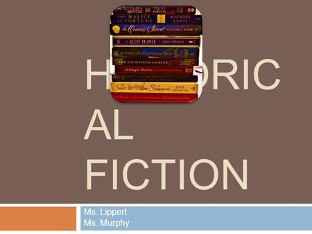 HISTORIC AL FICTION Ms. Lippert Ms. Murphy. Historical Fiction: A Paradox  History  Elements occur during a real time in the past Setting Dates Characters.