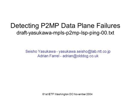 61st IETF Washington DC November 2004 Detecting P2MP Data Plane Failures draft-yasukawa-mpls-p2mp-lsp-ping-00.txt Seisho Yasukawa -