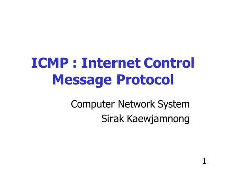 1 ICMP : Internet Control Message Protocol Computer Network System Sirak Kaewjamnong.