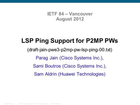 © 2009 Cisco Systems, Inc. All rights reserved.Cisco ConfidentialPresentation_ID 1 IETF 84 – Vancouver August 2012 LSP Ping Support for P2MP PWs (draft-jain-pwe3-p2mp-pw-lsp-ping-00.txt)