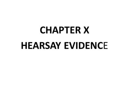 CHAPTER X HEARSAY EVIDENCE. Hearsay Evidence Evidence of a statement that was made other than by the witness while testifying that is offered to prove.