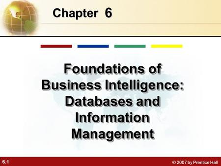 6.1 © 2007 by Prentice Hall 6 Chapter Foundations of Business Intelligence: Databases and Information Management.