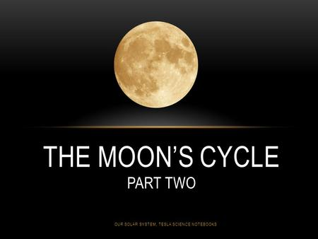 THE MOON'S CYCLE PART TWO OUR SOLAR SYSTEM, TESLA SCIENCE NOTEBOOKS.