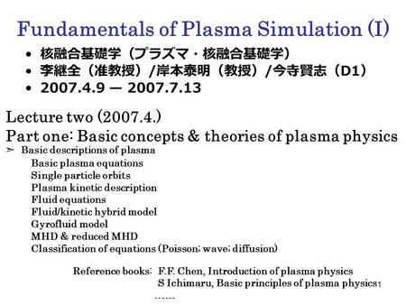 1 Fundamentals of Plasma Simulation (I) 核融合基礎学(プラズマ・核融合基礎学) 李継全(准教授) / 岸本泰明(教授) / 今寺賢志( D1 ) 2007.4.9 — 2007.7.13 Lecture two (2007.4.) Part one: Basic.