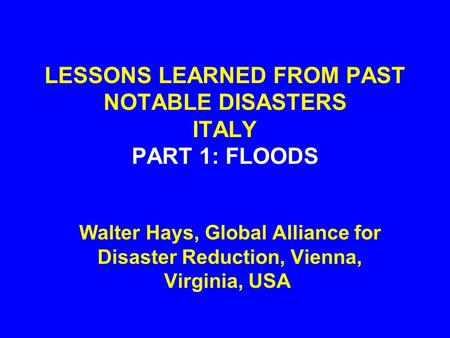 LESSONS LEARNED FROM PAST NOTABLE DISASTERS ITALY PART 1: FLOODS Walter Hays, Global Alliance for Disaster Reduction, Vienna, Virginia, USA.