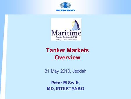 Tanker Markets Overview 31 May 2010, Jeddah Peter M Swift, MD, INTERTANKO.