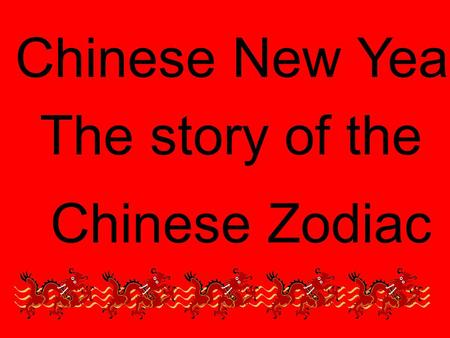 Chinese New Year The story of the Chinese Zodiac.