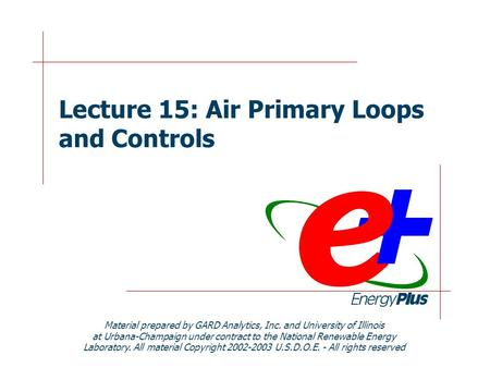 Lecture 15: Air Primary Loops and Controls Material prepared by GARD Analytics, Inc. and University of Illinois at Urbana-Champaign under contract to the.