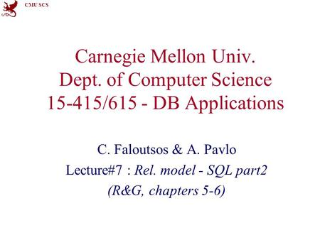 CMU SCS Carnegie Mellon Univ. Dept. of Computer Science 15-415/615 - DB Applications C. Faloutsos & A. Pavlo Lecture#7 : Rel. model - SQL part2 (R&G, chapters.