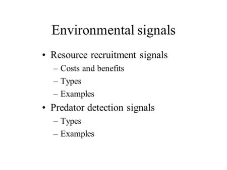Environmental signals Resource recruitment signals –Costs and benefits –Types –Examples Predator detection signals –Types –Examples.