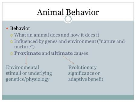 "Animal Behavior Behavior  What an animal does and how it does it  Influenced by genes and environment (""nature and nurture"")  Proximate and ultimate."