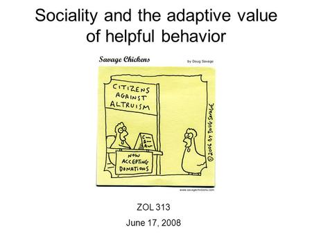 Sociality and the adaptive value of helpful behavior ZOL 313 June 17, 2008.