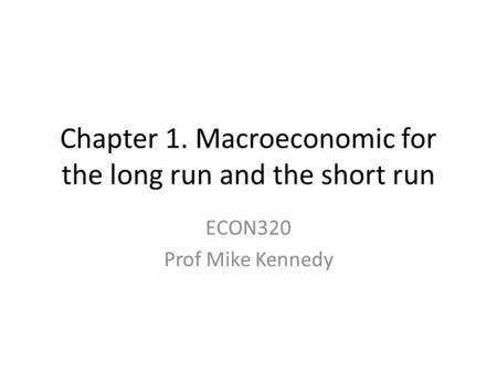 Chapter 1. Macroeconomic for the long run and the short run ECON320 Prof Mike Kennedy.