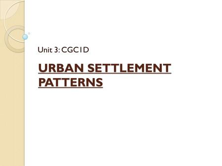 URBAN SETTLEMENT PATTERNS Unit 3: CGC1D. Definition: Urban Areas more than 1000 people living together in a city or town nearly 80% of Canadians live.