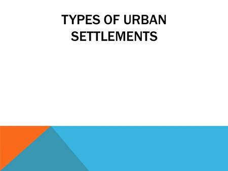 TYPES OF URBAN SETTLEMENTS. THE EVER CHANGING CITY In 1800 less than 3% of the world's population lived in cities. In 1900 there was scarcely 10 cities.