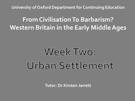 University of Oxford Department for Continuing Education From Civilisation To Barbarism? Western Britain in the Early Middle Ages Tutor: Dr Kirsten Jarrett.