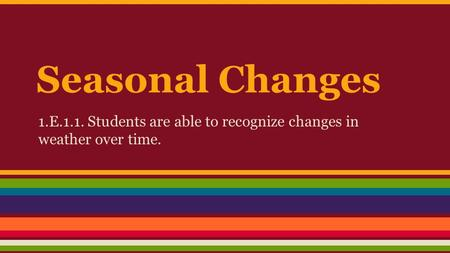 Seasonal Changes 1.E.1.1. Students are able to recognize changes in weather over time.