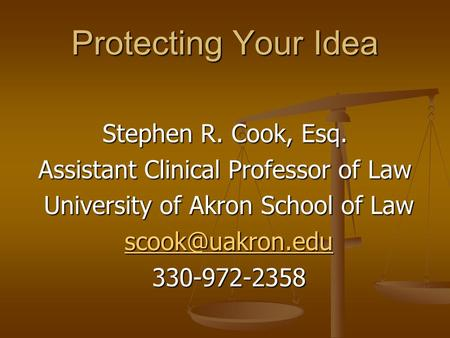 Protecting Your Idea Stephen R. Cook, Esq. Assistant Clinical Professor of Law University of Akron School of Law University of Akron School of Law