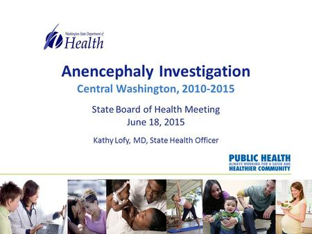 Anencephaly Investigation Central Washington, 2010-2015 State Board of Health Meeting June 18, 2015 Kathy Lofy, MD, State Health Officer.