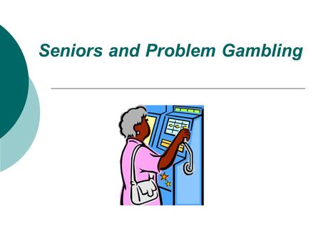 "Seniors and Problem Gambling what's the problem?? "" the problem is not gambling…. the problem is problem gambling"""