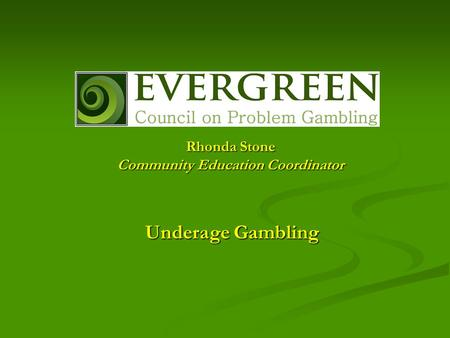 Underage Gambling Rhonda Stone Community Education Coordinator.