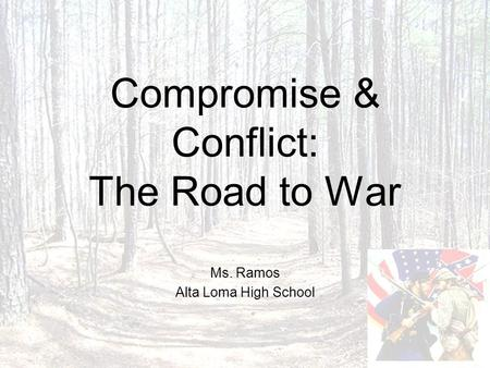 Compromise & Conflict: The Road to War Ms. Ramos Alta Loma High School.