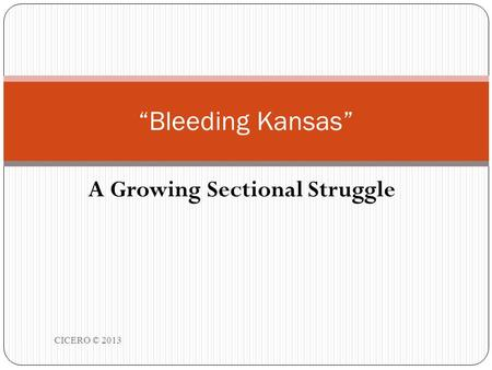 "A Growing Sectional Struggle CICERO © 2013 1 ""Bleeding Kansas"""
