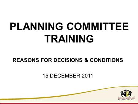 PLANNING COMMITTEE TRAINING REASONS FOR DECISIONS & CONDITIONS 15 DECEMBER 2011.