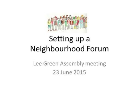 Setting up a Neighbourhood Forum Lee Green Assembly meeting 23 June 2015.