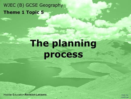 WJEC (B) GCSE Geography Theme 1 Topic 5 Click to continue Hodder Education Revision Lessons The planning process.