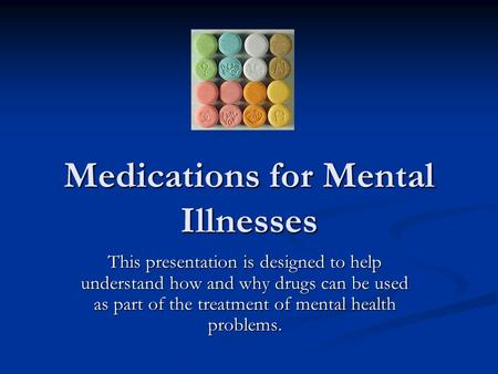 Medications for Mental Illnesses This presentation is designed to help understand how and why drugs can be used as part of the treatment of mental health.