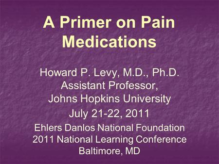 A Primer on Pain Medications Howard P. Levy, M.D., Ph.D. Assistant Professor, Johns Hopkins University July 21-22, 2011 Ehlers Danlos National Foundation.